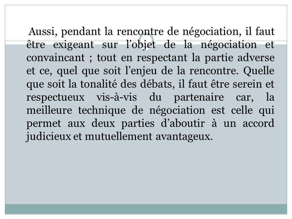 Aussi, pendant la rencontre de négociation, il faut être exigeant sur l'objet de la négociation et convaincant ; tout en respectant la partie adverse et ce, quel que soit l'enjeu de la rencontre.