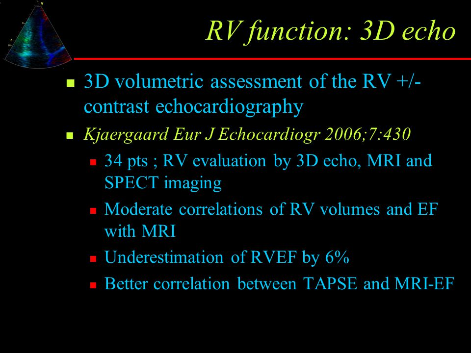 RV function: 3D echo 3D volumetric assessment of the RV +/- contrast echocardiography. Kjaergaard Eur J Echocardiogr 2006;7:430.