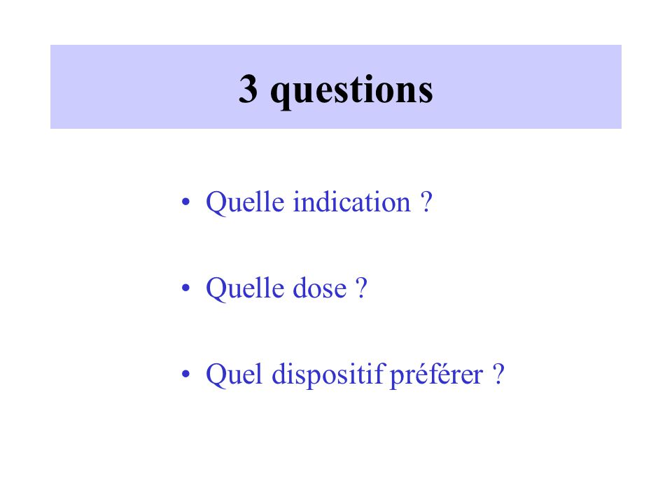 3 questions Quelle indication Quelle dose