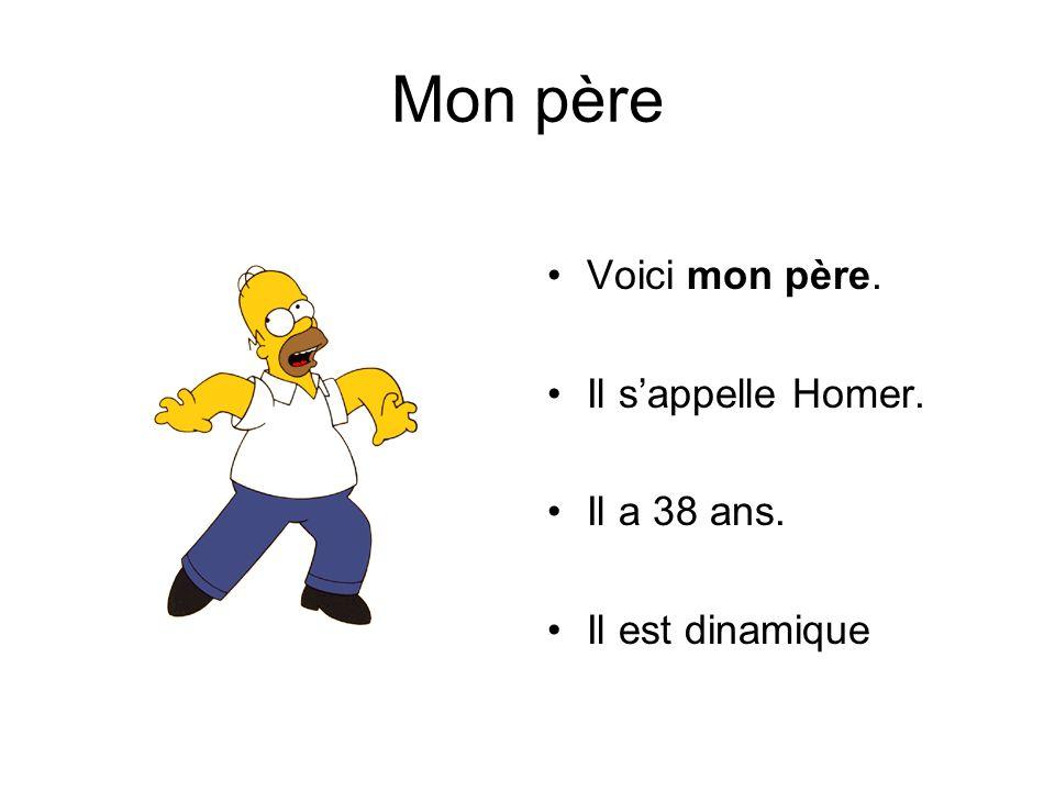 Mon père Voici mon père. Il s'appelle Homer. Il a 38 ans.
