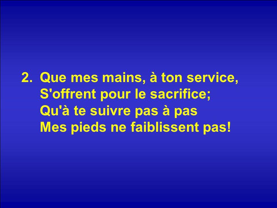 Que mes mains, à ton service, S offrent pour le sacrifice; Qu à te suivre pas à pas Mes pieds ne faiblissent pas!