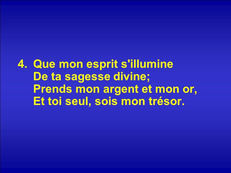 Que mon esprit s illumine De ta sagesse divine; Prends mon argent et mon or, Et toi seul, sois mon trésor.