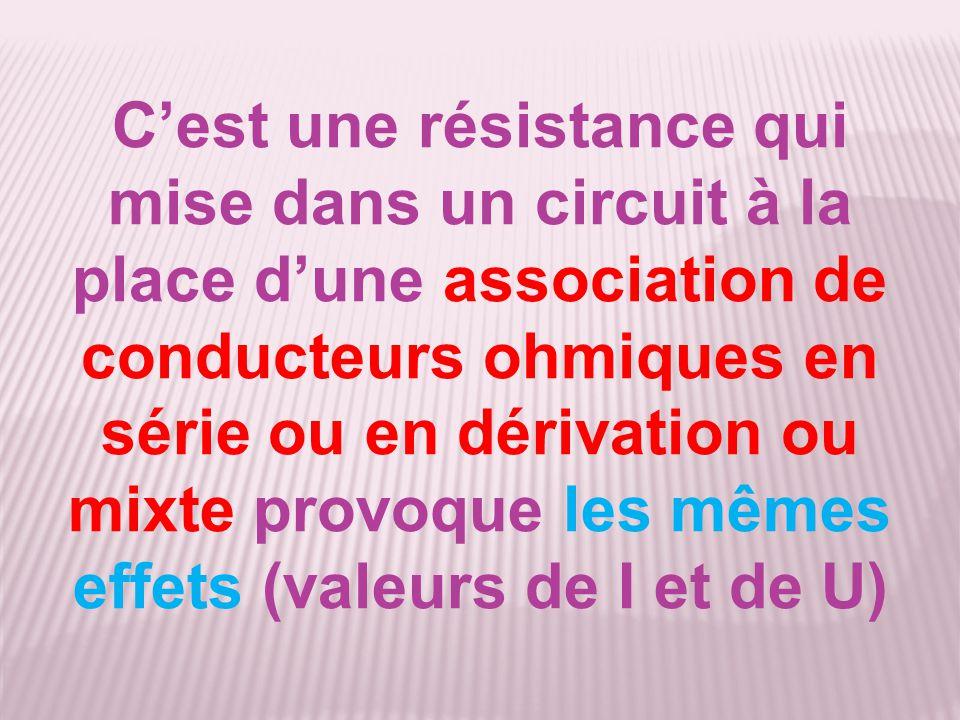 C'est une résistance qui mise dans un circuit à la place d'une association de conducteurs ohmiques en série ou en dérivation ou mixte provoque les mêmes effets (valeurs de I et de U)