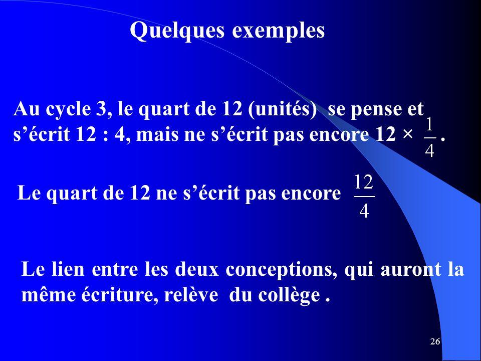 Quelques exemples Au cycle 3, le quart de 12 (unités) se pense et s'écrit 12 : 4, mais ne s'écrit pas encore 12 × .