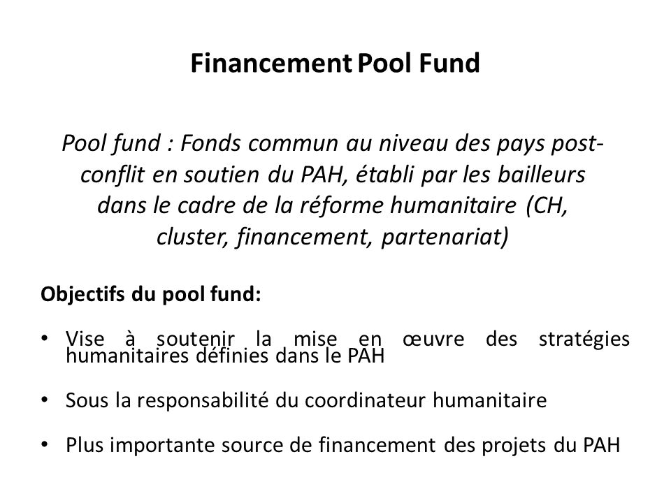 Financement Pool Fund Pool fund : Fonds commun au niveau des pays post- conflit en soutien du PAH, établi par les bailleurs.