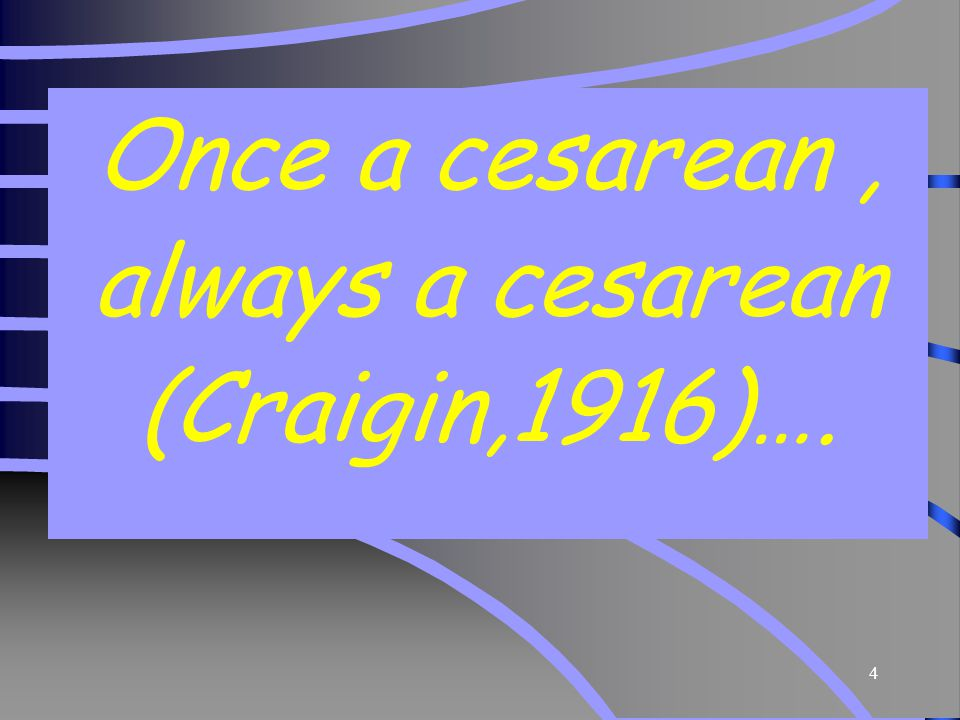Once a cesarean , always a cesarean (Craigin,1916)….