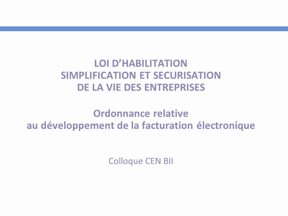 LOI D'HABILITATION SIMPLIFICATION ET SECURISATION DE LA VIE DES ENTREPRISES Ordonnance relative au développement de la facturation électronique Colloque CEN BII