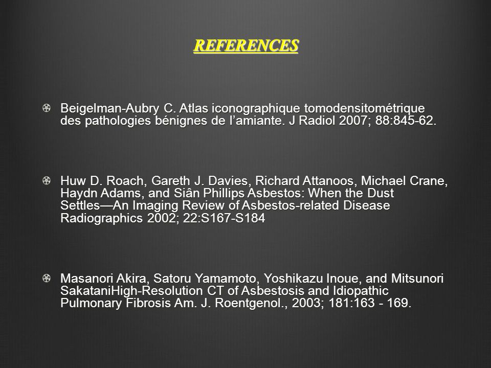 REFERENCES Beigelman-Aubry C. Atlas iconographique tomodensitométrique des pathologies bénignes de l'amiante. J Radiol 2007; 88:845-62.