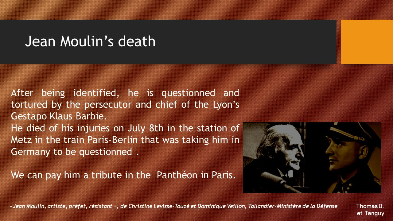 Jean Moulin's death After being identified, he is questionned and tortured by the persecutor and chief of the Lyon's Gestapo Klaus Barbie.