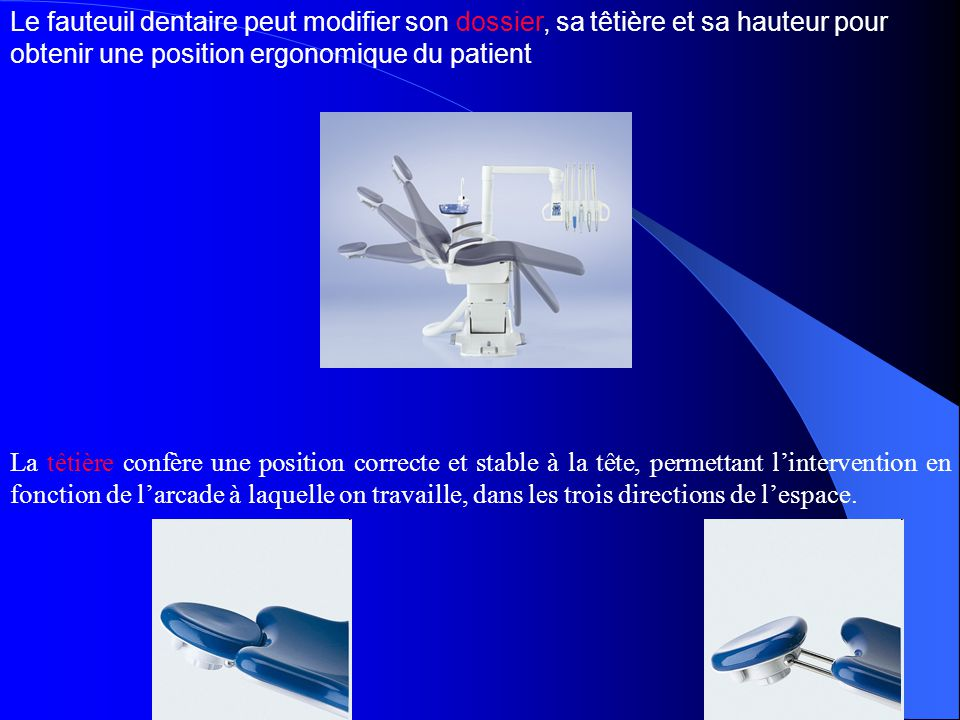 Le fauteuil dentaire peut modifier son dossier, sa têtière et sa hauteur pour obtenir une position ergonomique du patient