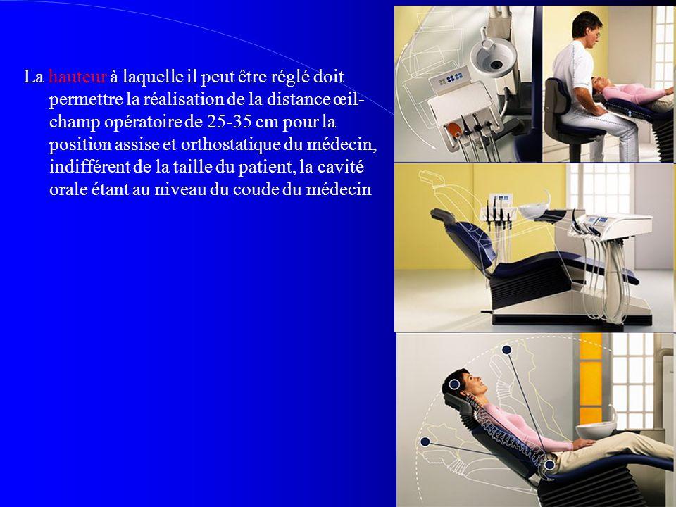 La hauteur à laquelle il peut être réglé doit permettre la réalisation de la distance œil-champ opératoire de 25-35 cm pour la position assise et orthostatique du médecin, indifférent de la taille du patient, la cavité orale étant au niveau du coude du médecin