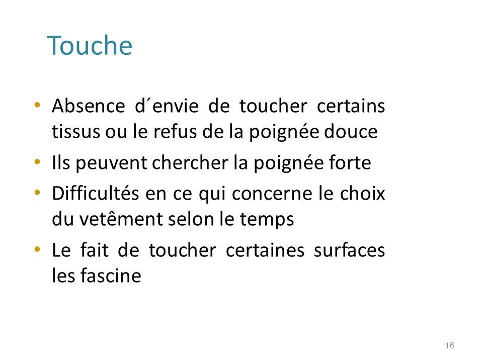 Touche Absence d´envie de toucher certains tissus ou le refus de la poignée douce. Ils peuvent chercher la poignée forte.