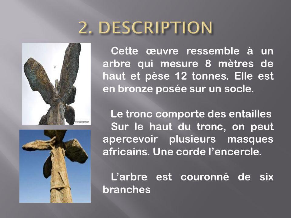 2. DESCRIPTION Cette œuvre ressemble à un arbre qui mesure 8 mètres de haut et pèse 12 tonnes. Elle est en bronze posée sur un socle.
