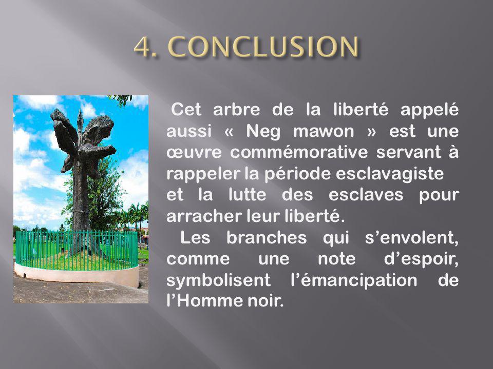 4. CONCLUSION Cet arbre de la liberté appelé aussi « Neg mawon » est une œuvre commémorative servant à rappeler la période esclavagiste.