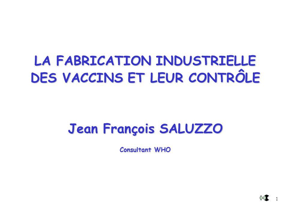 LA FABRICATION INDUSTRIELLE DES VACCINS ET LEUR CONTRÔLE Jean François SALUZZO Consultant WHO