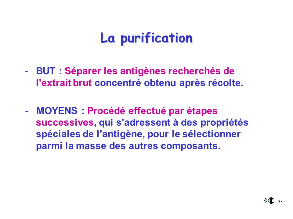 La purification BUT : Séparer les antigènes recherchés de l extrait brut concentré obtenu après récolte.