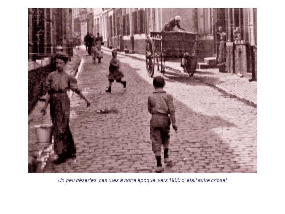 Un peu désertes, ces rues à notre époque, vers 1900 c' était autre chose!