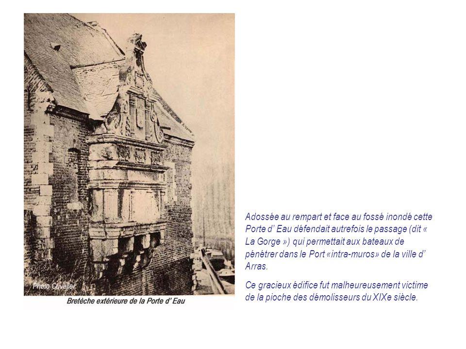 Adossée au rempart et face au fossé inondé cette Porte d' Eau défendait autrefois le passage (dit « La Gorge ») qui permettait aux bateaux de pénétrer dans le Port «intra-muros» de la ville d' Arras.