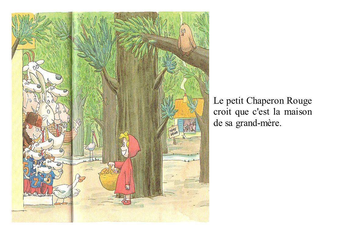 Le petit Chaperon Rouge croit que c est la maison de sa grand-mère.