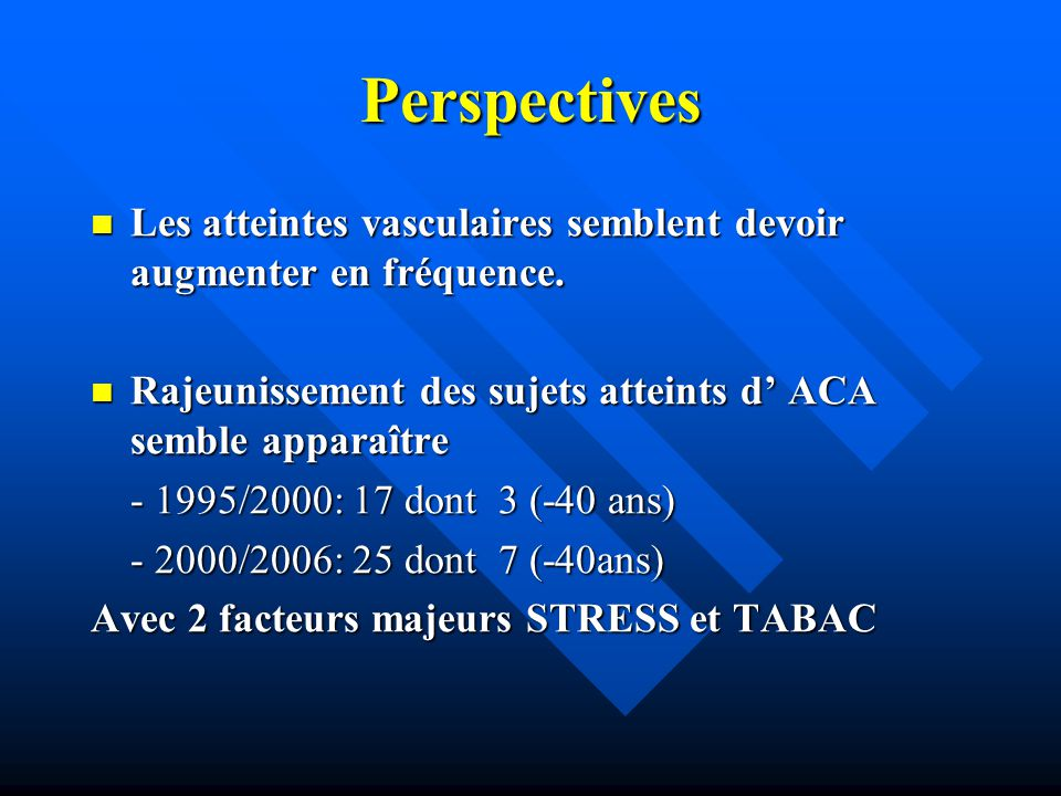 Perspectives Les atteintes vasculaires semblent devoir augmenter en fréquence. Rajeunissement des sujets atteints d' ACA semble apparaître.