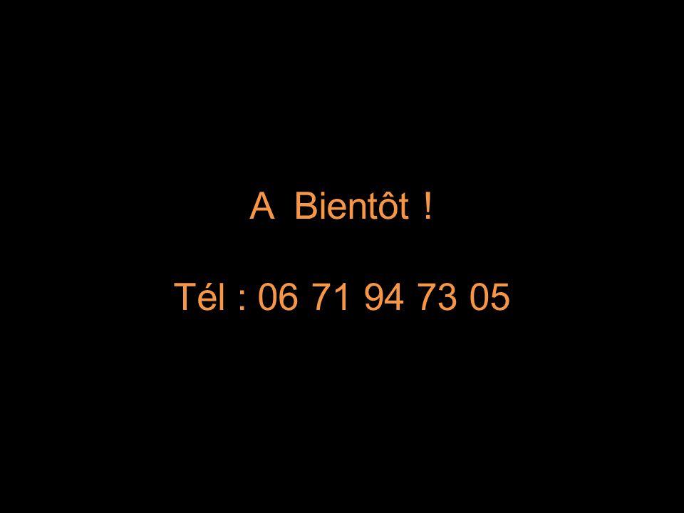 A Bientôt ! Tél : 06 71 94 73 05
