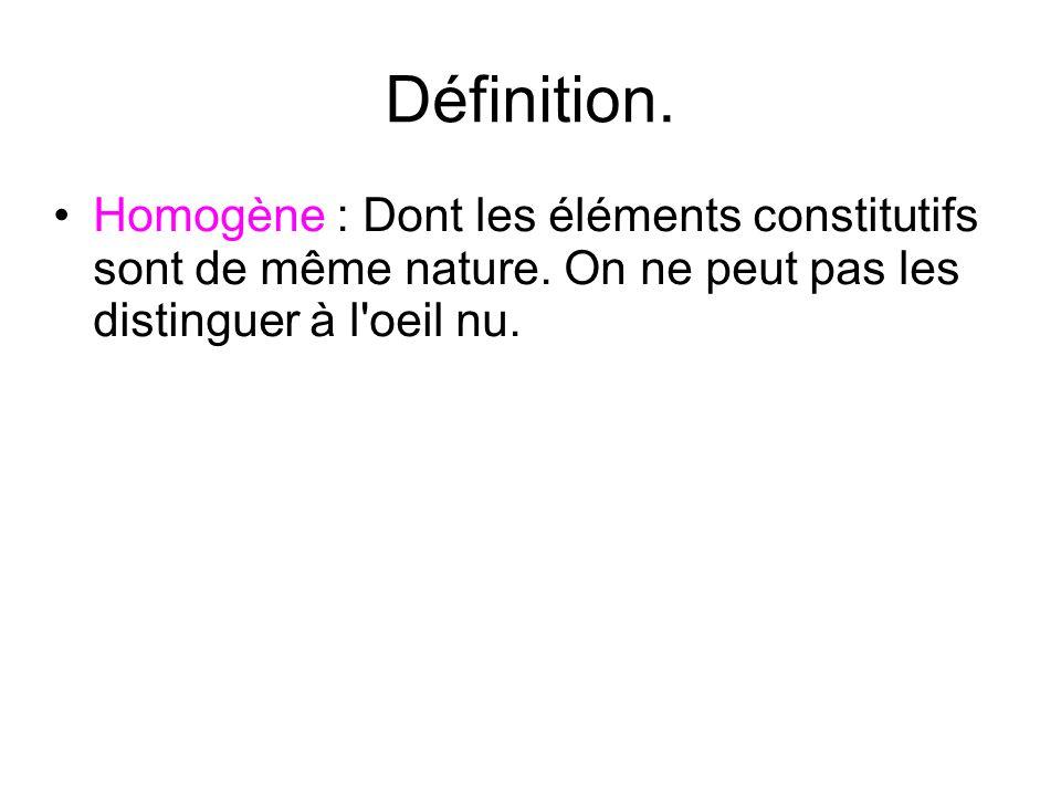 Définition. Homogène : Dont les éléments constitutifs sont de même nature.