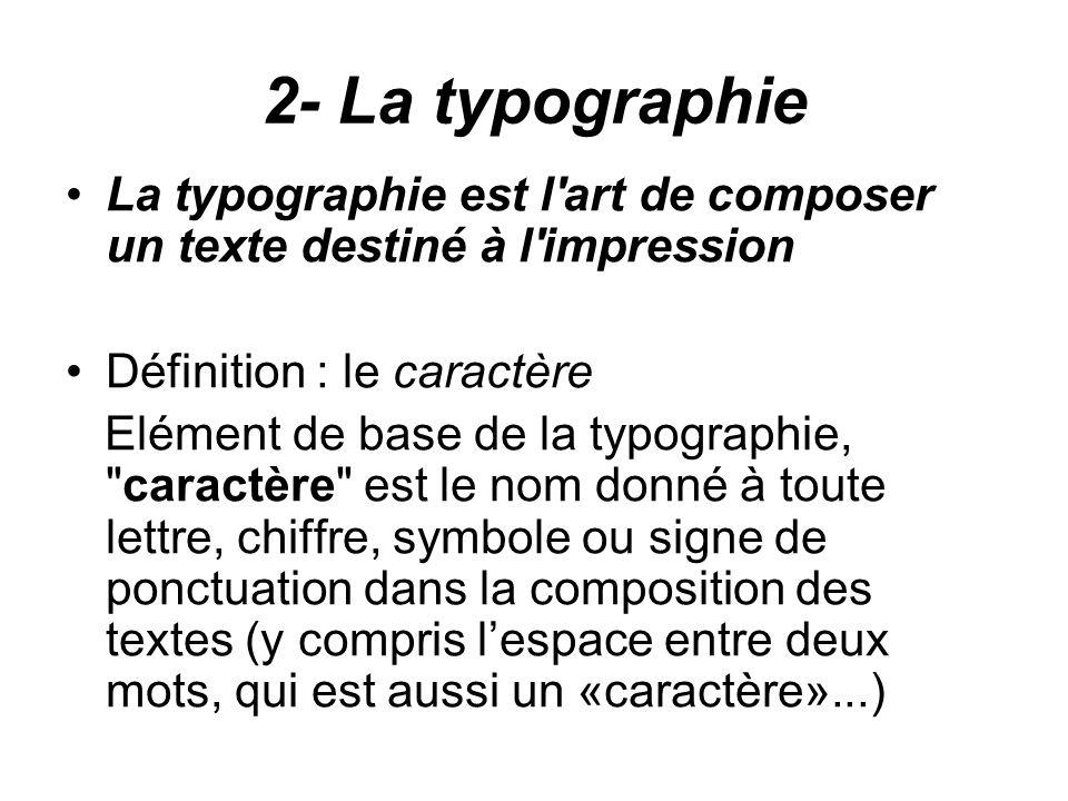 2- La typographie La typographie est l art de composer un texte destiné à l impression. Définition : le caractère.