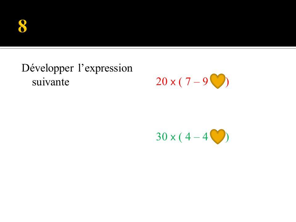8 Développer l'expression suivante 20 x ( 7 – 9 ) 30 x ( 4 – 4 )