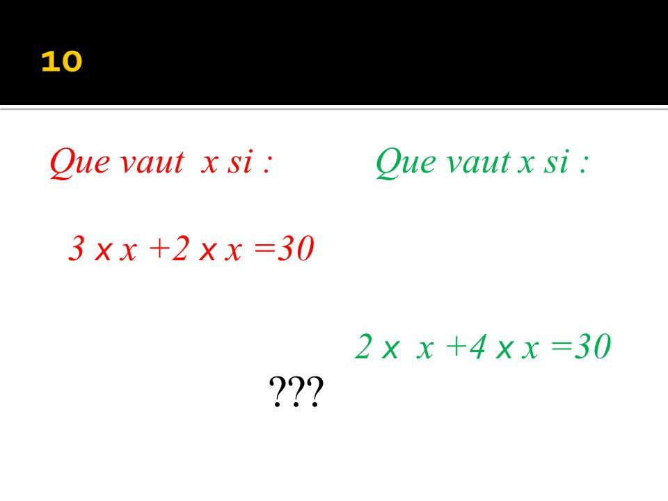 10 Que vaut x si : 3 x x +2 x x =30 Que vaut x si : 2 x x +4 x x =30