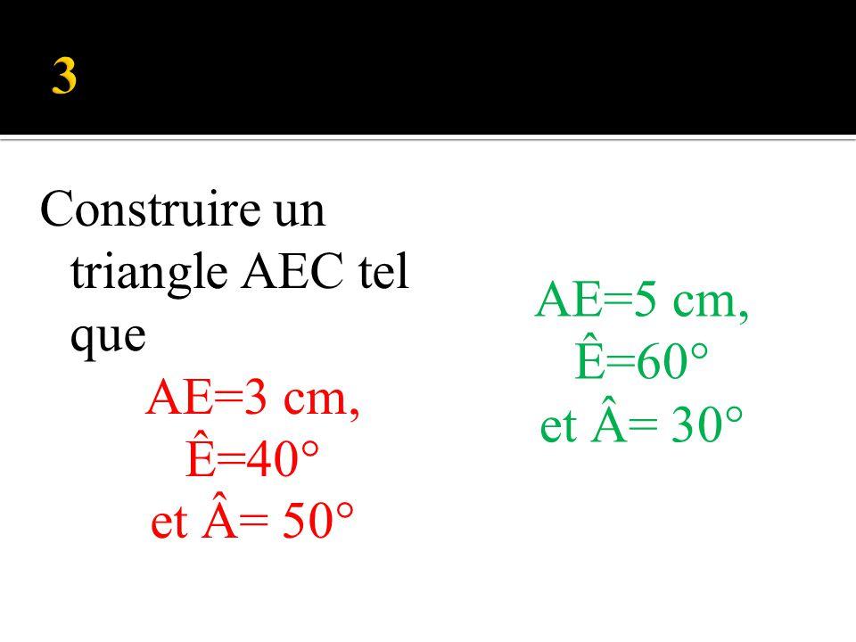 3 Construire un triangle AEC tel que AE=3 cm, Ê=40° et Â= 50° AE=5 cm,