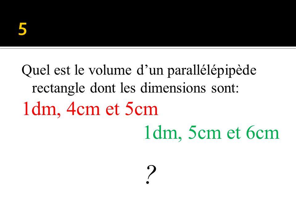 5 Quel est le volume d'un parallélépipède rectangle dont les dimensions sont: 1dm, 4cm et 5cm. 1dm, 5cm et 6cm.