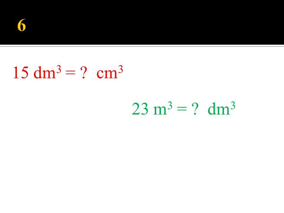 6 23 m3 = dm3 15 dm3 = cm3