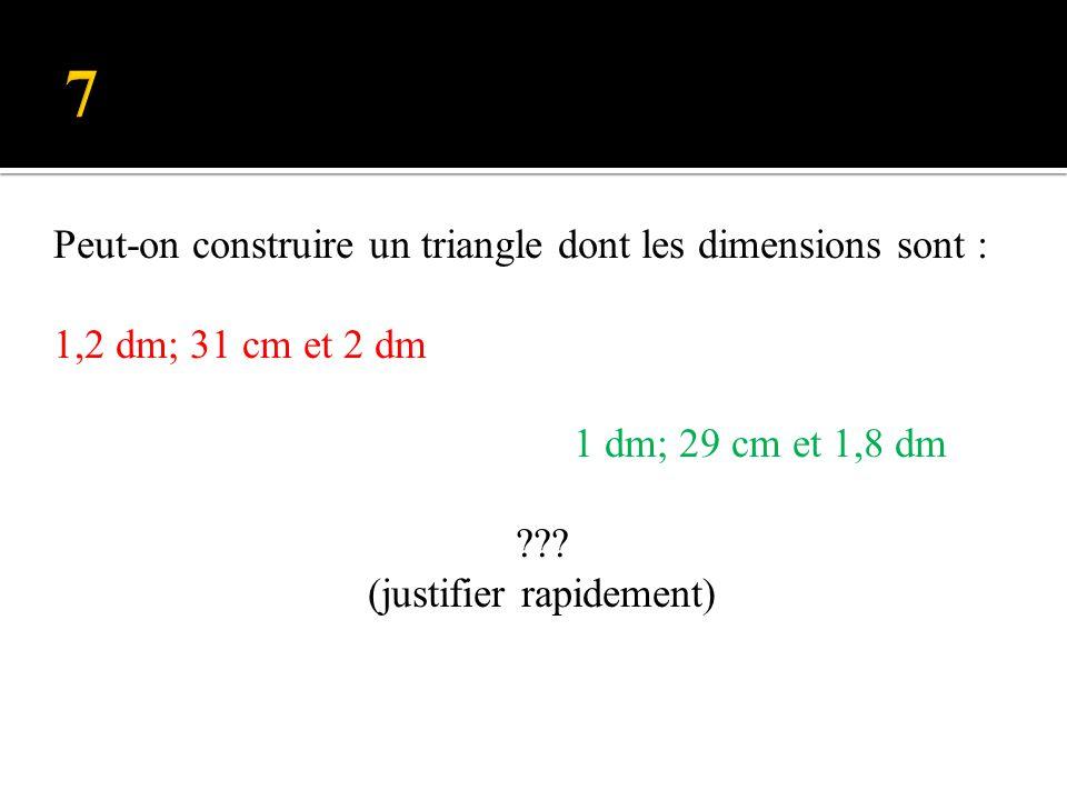 7 Peut-on construire un triangle dont les dimensions sont : 1,2 dm; 31 cm et 2 dm 1 dm; 29 cm et 1,8 dm .