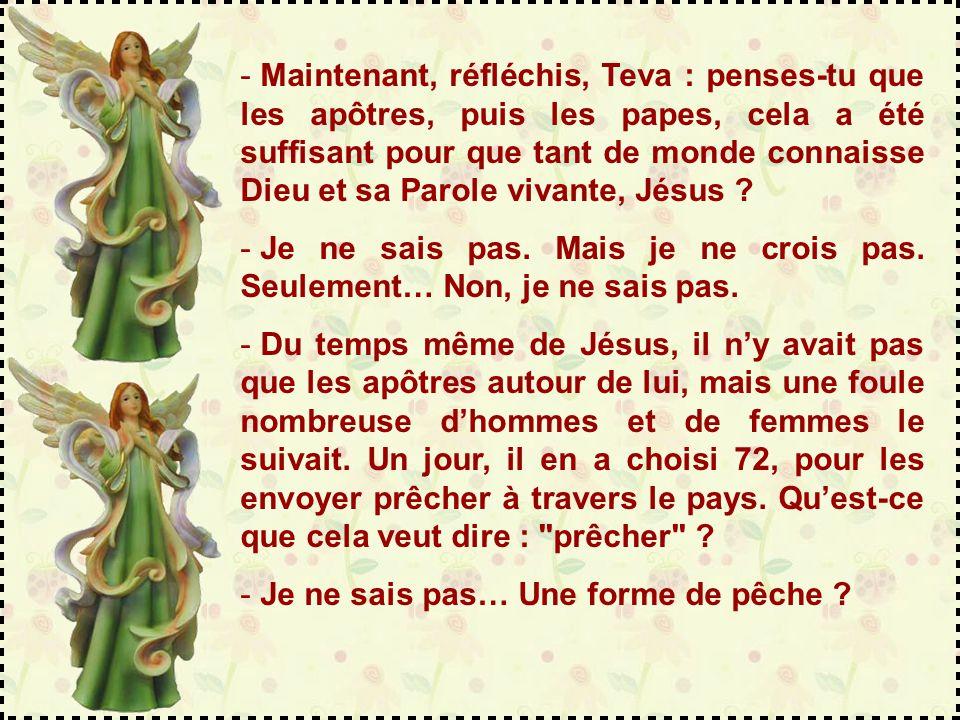 Maintenant, réfléchis, Teva : penses-tu que les apôtres, puis les papes, cela a été suffisant pour que tant de monde connaisse Dieu et sa Parole vivante, Jésus