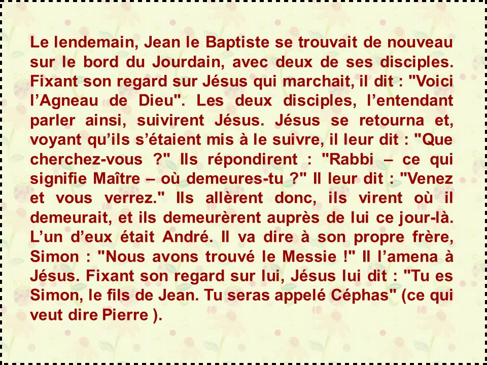 Le lendemain, Jean le Baptiste se trouvait de nouveau sur le bord du Jourdain, avec deux de ses disciples.