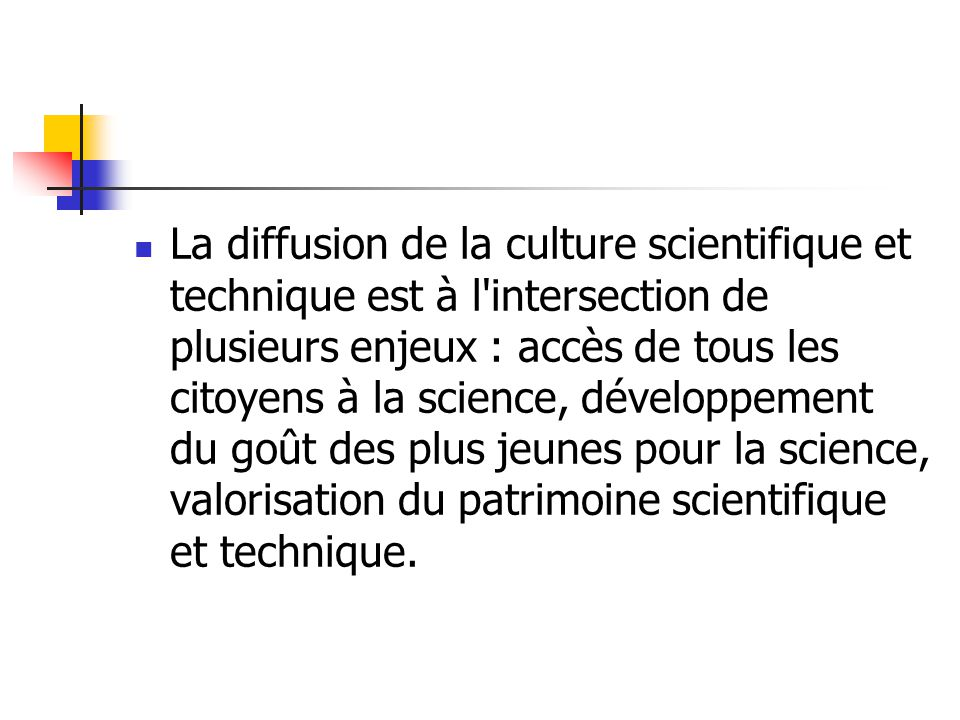 La diffusion de la culture scientifique et technique est à l intersection de plusieurs enjeux : accès de tous les citoyens à la science, développement du goût des plus jeunes pour la science, valorisation du patrimoine scientifique et technique.