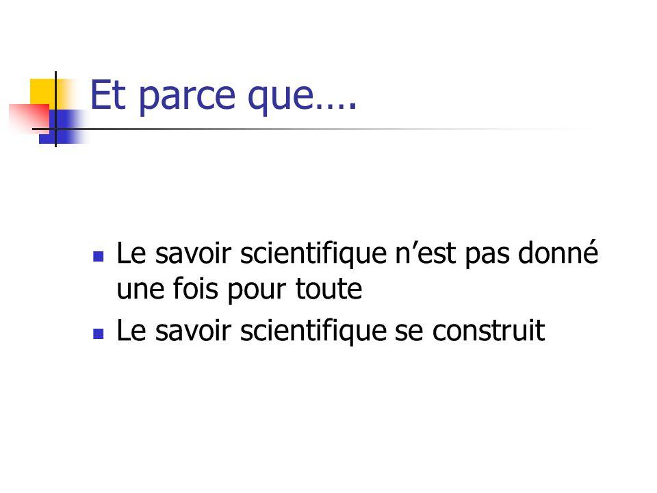 Et parce que…. Le savoir scientifique n'est pas donné une fois pour toute.