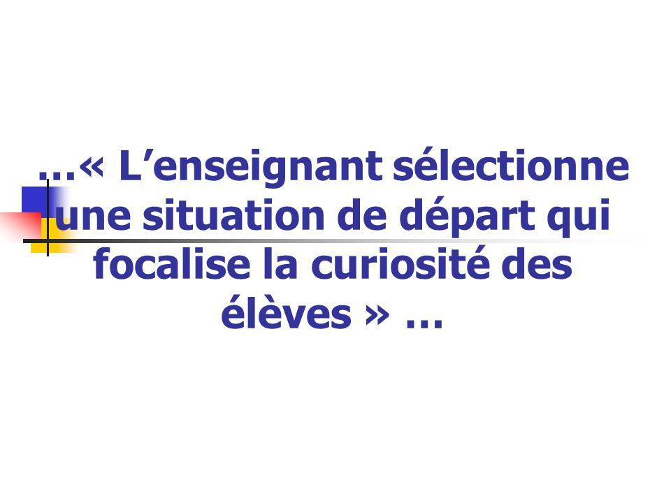 …« L'enseignant sélectionne une situation de départ qui focalise la curiosité des élèves » …
