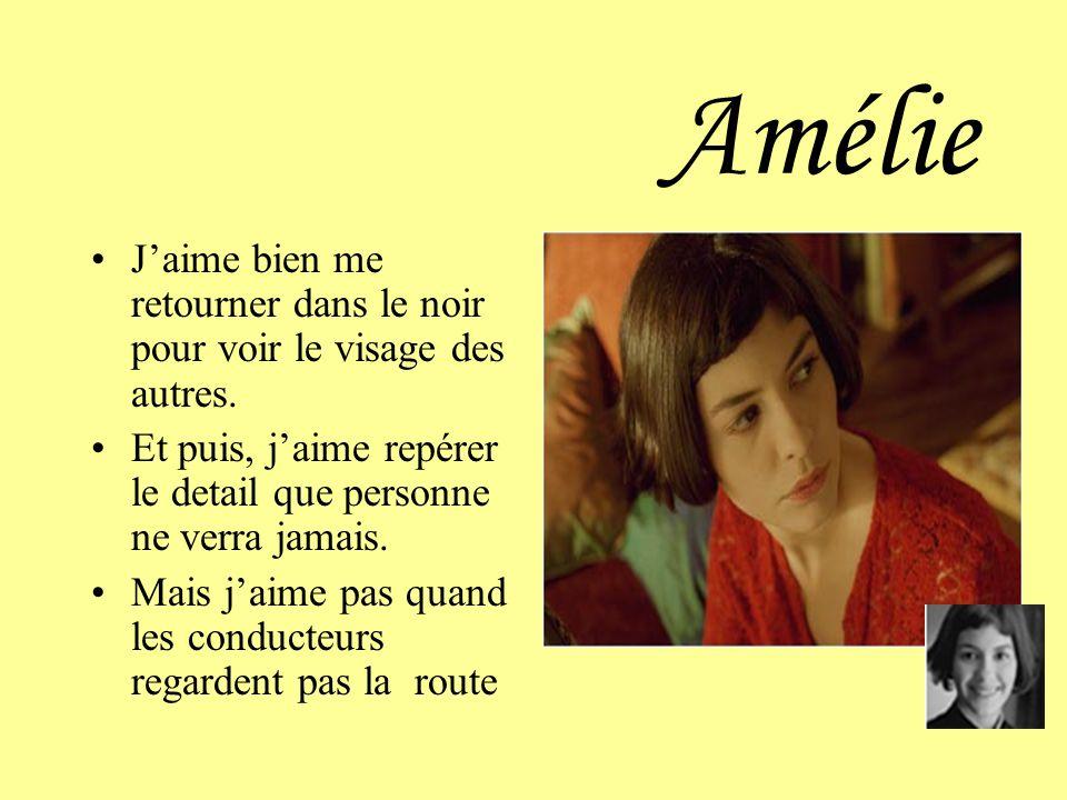 Amélie J'aime bien me retourner dans le noir pour voir le visage des autres. Et puis, j'aime repérer le detail que personne ne verra jamais.