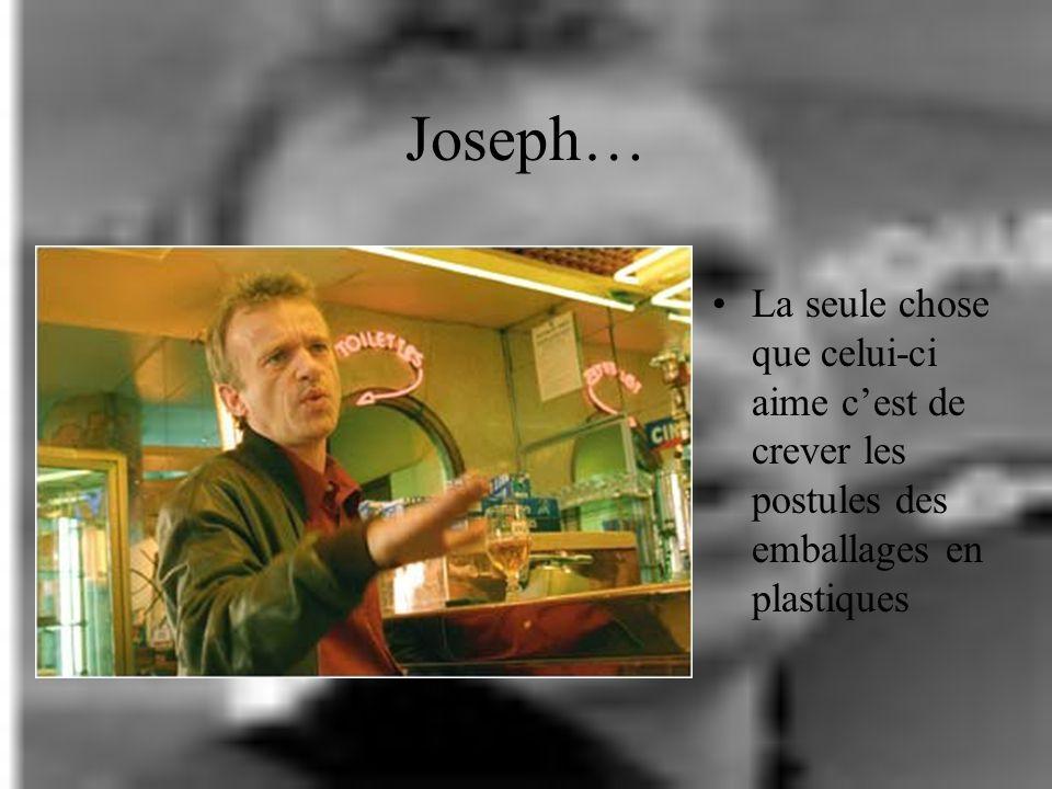 Joseph… La seule chose que celui-ci aime c'est de crever les postules des emballages en plastiques