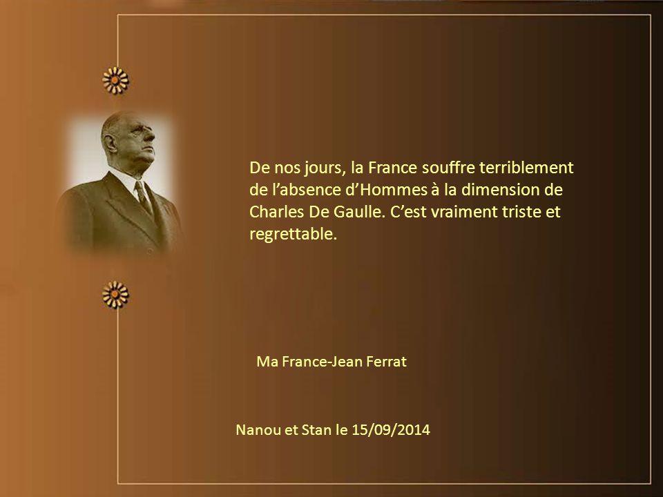 De nos jours, la France souffre terriblement de l'absence d'Hommes à la dimension de Charles De Gaulle. C'est vraiment triste et regrettable.