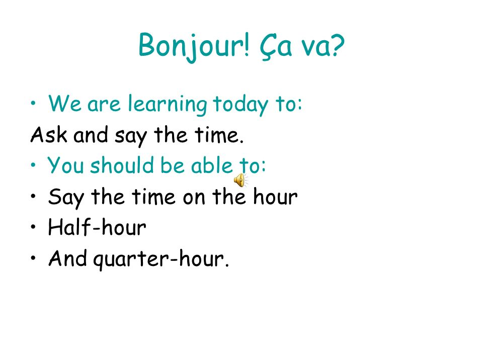Bonjour! Ça va We are learning today to: Ask and say the time.