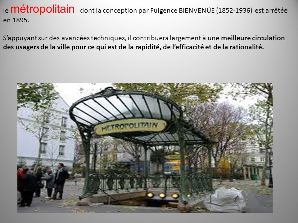 le métropolitain dont la conception par Fulgence BIENVENÜE (1852-1936) est arrêtée en 1895.