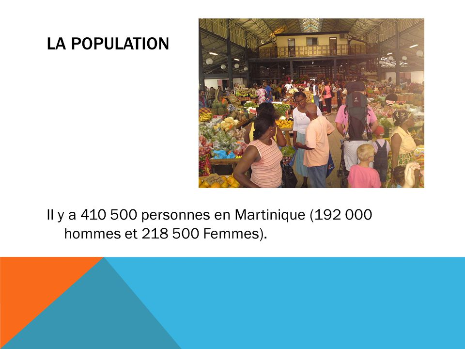 La population Il y a 410 500 personnes en Martinique (192 000 hommes et 218 500 Femmes).