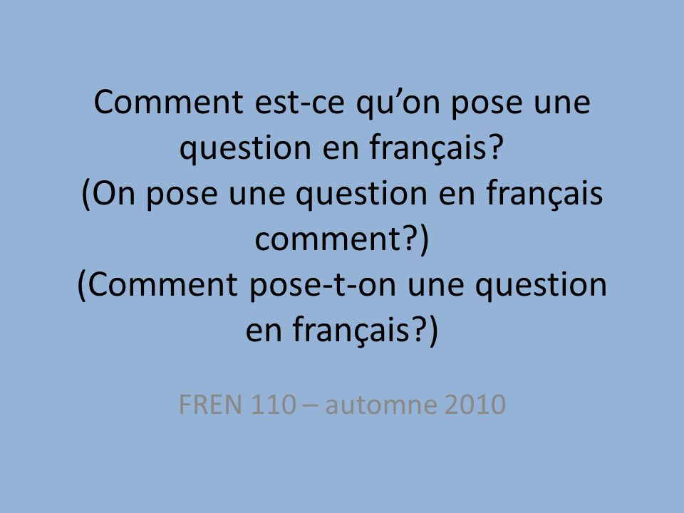 Comment est-ce qu'on pose une question en français