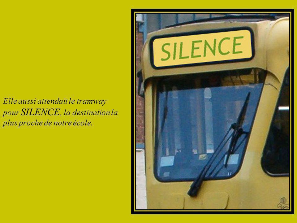 Elle aussi attendait le tramway pour SILENCE, la destination la plus proche de notre école.