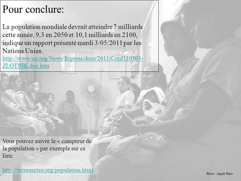 Pour conclure: La population mondiale devrait atteindre 7 milliards cette année, 9,3 en 2050 et 10,1 milliards en 2100, indique un rapport présenté mardi 3/05/2011 par les Nations Unies. http://www.un.org/News/fr-press/docs/2011/Conf110503-ZLOTNIK.doc.htm