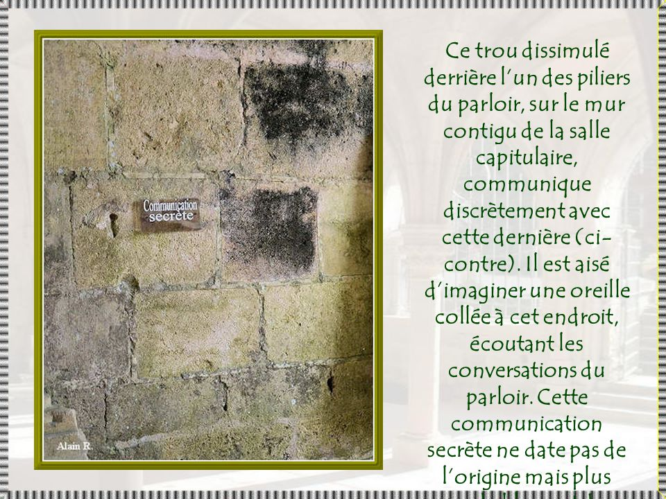 Ce trou dissimulé derrière l'un des piliers du parloir, sur le mur contigu de la salle capitulaire, communique discrètement avec cette dernière (ci-contre).