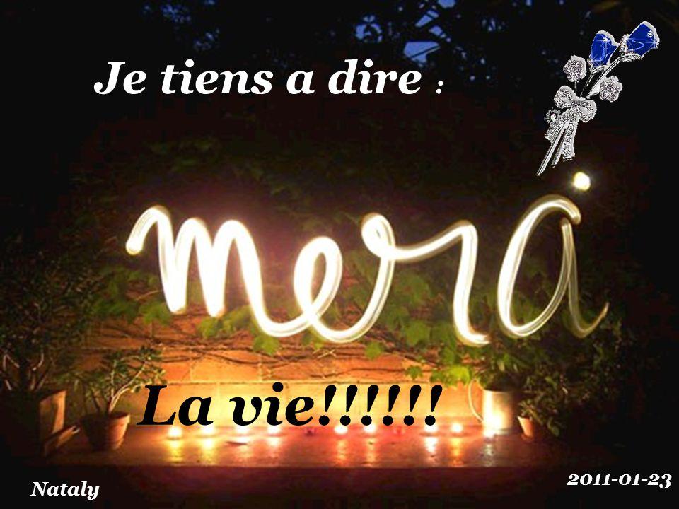 Je tiens a dire : La vie!!!!!! 2011-01-23 Nataly