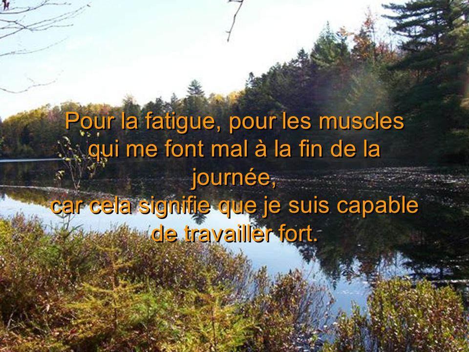 Pour la fatigue, pour les muscles qui me font mal à la fin de la journée, car cela signifie que je suis capable de travailler fort.